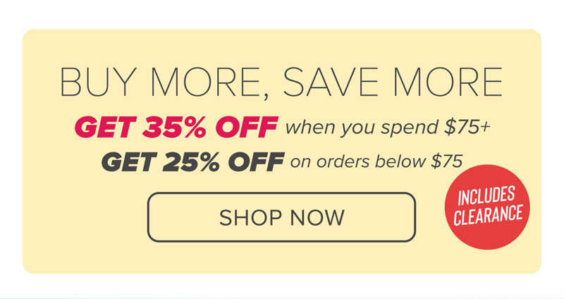 BUY MORE, SAVE MORE! GET 35% OFF WHEN YOU SPEND $75 OR MORE, AND GET 25% OFF ON ORDERS BELOW $75! INCLUDES CLEARANCE